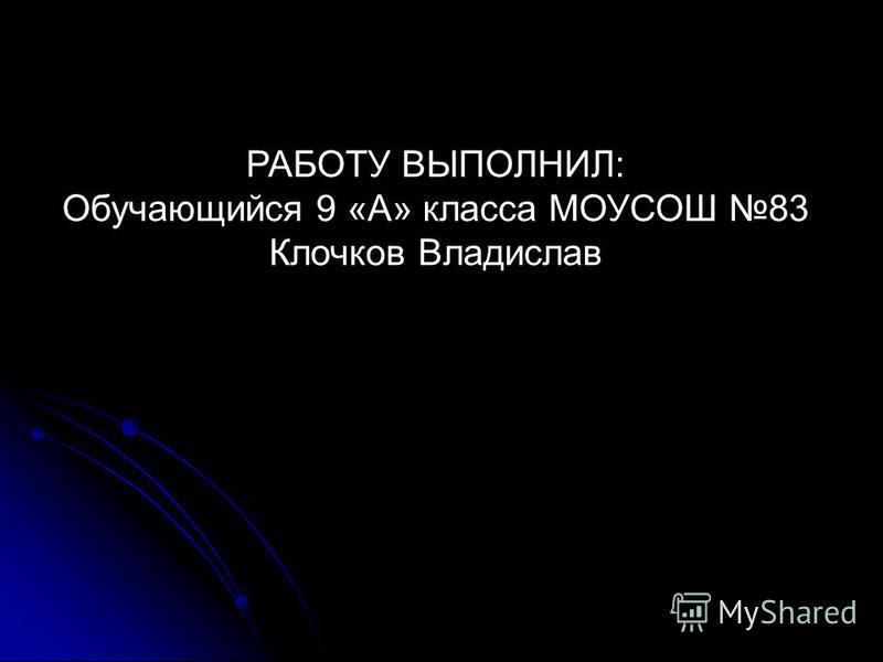 РАБОТУ ВЫПОЛНИЛ: Обучающийся 9 «А» класса МОУСОШ 83 Клочков Владислав