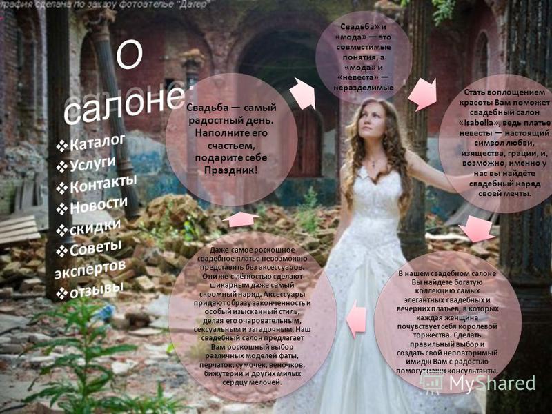Свадьба» и «мода» это совместимые понятия, а «мода» и «невеста» неразделимые Стать воплощением красоты Вам поможет свадебный салон «Isabella», ведь платье невесты настоящий символ любви, изящества, грации, и, возможно, именно у нас вы найдёте свадебн