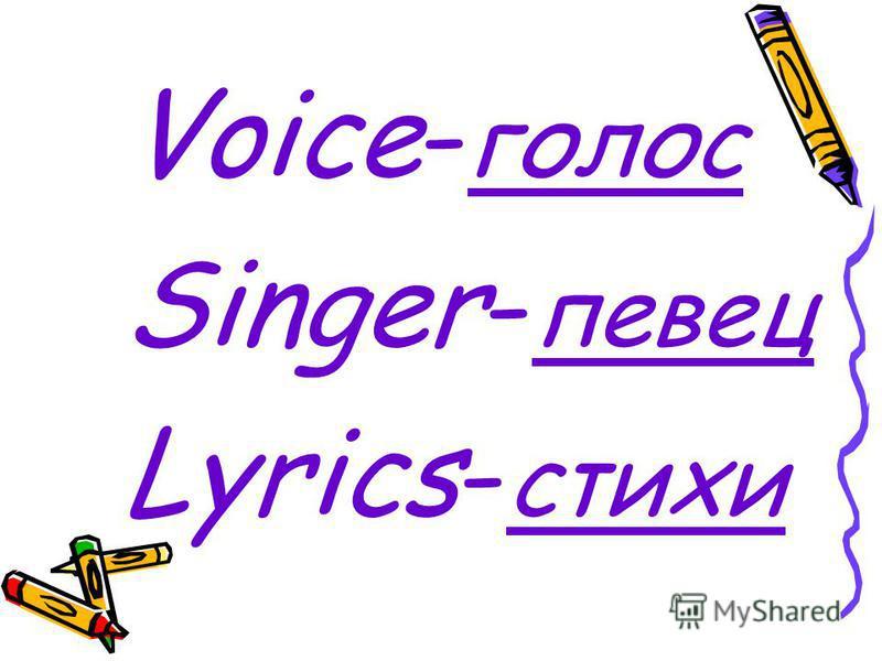 Voice- голос Singer- певец Lyrics- стихи