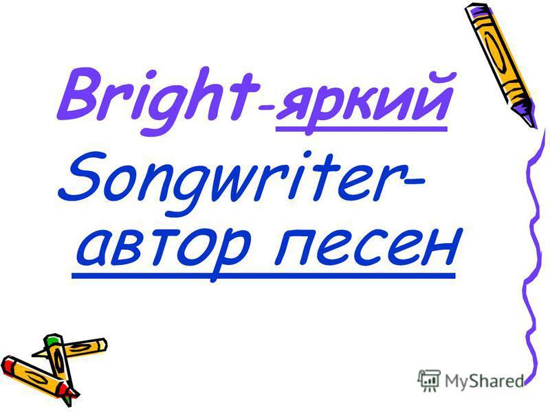 Bright - яркий Songwriter- автор песен