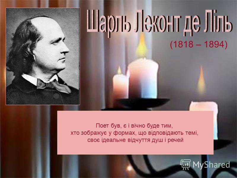(1818 – 1894) Поет був, є і вічно буде тим, хто зображує у формах, що відповідають темі, своє ідеальне відчуття душ і речей