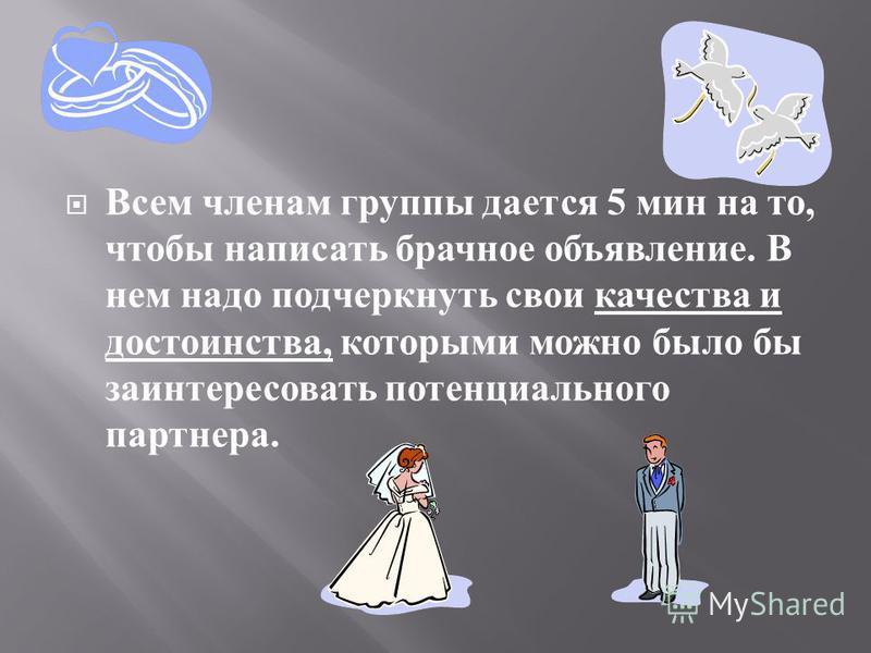 Всем членам группы дается 5 мин на то, чтобы написать брачное объявление. В нем надо подчеркнуть свои качества и достоинства, которыми можно было бы заинтересовать потенциального партнера.