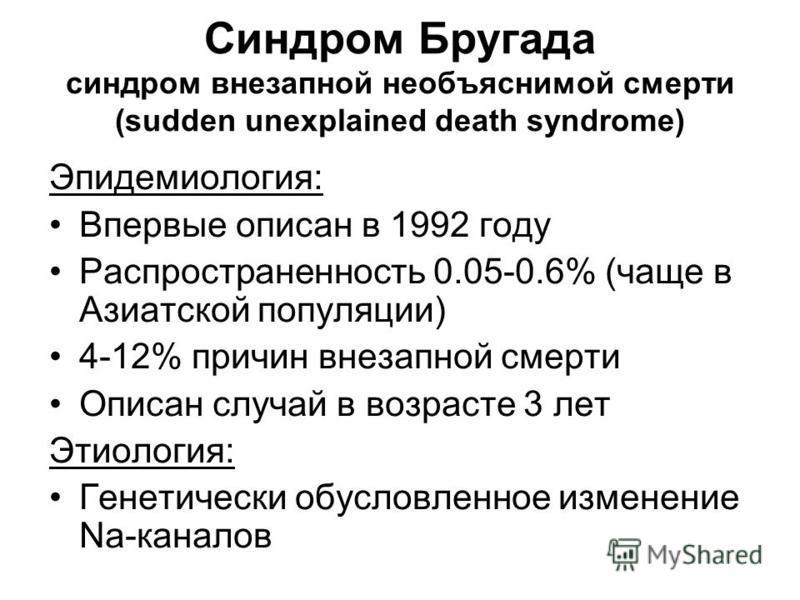 Синдром Бругада синдром внезапной необъяснимой смерти (sudden unexplained death syndrome) Эпидемиология: Впервые описан в 1992 году Распространенность 0.05-0.6% (чаще в Азиатской популяции) 4-12% причин внезапной смерти Описан случай в возрасте 3 лет