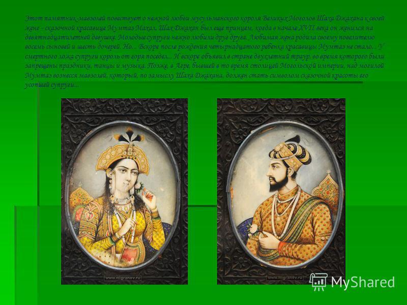 Этот памятник-мавзолей повествует о нежной любви мусульманского короля Великих Моголов Шаха Джахана к своей жене - сказочной красавице Мумтаз Махал. Шах Джахан был еще принцем, когда в начале XVII века он женился на девятнадцатилетней девушке. Молоды