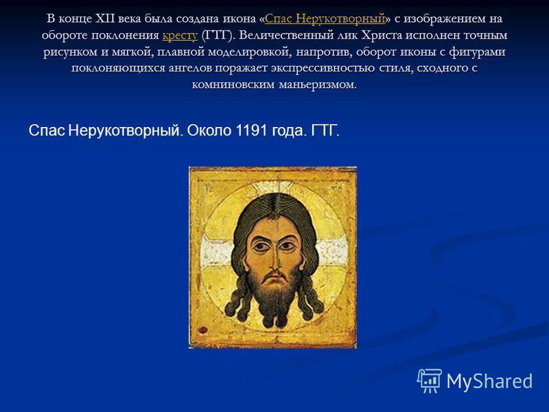 В конце XII века была создана икона «Спас Нерукотворный» с изображением на обороте поклонения кресту (ГТГ). Величественный лик Христа исполнен точным рисунком и мягкой, плавной моделировкой, напротив, оборот иконы с фигурами поклоняющихся ангелов пор