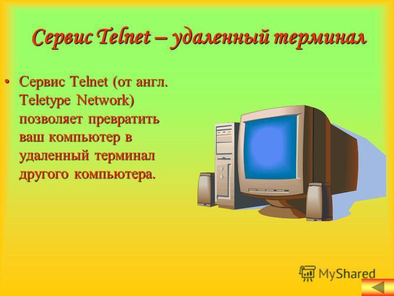 Сервис Telnet – удаленный терминал Сервис Telnet (от англ. Teletype Network) позволяет превратить ваш компьютер в удаленный терминал другого компьютера.Сервис Telnet (от англ. Teletype Network) позволяет превратить ваш компьютер в удаленный терминал