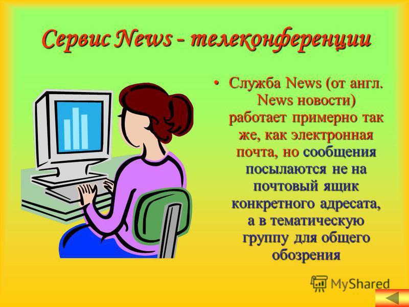 Сервис News - телеконференции Служба News (от англ. News новости) работает примерно так же, как электронная почта, но сообщения посылаются не на почтовый ящик конкретного адресата, а в тематическую группу для общего обозрения Служба News (от англ. Ne