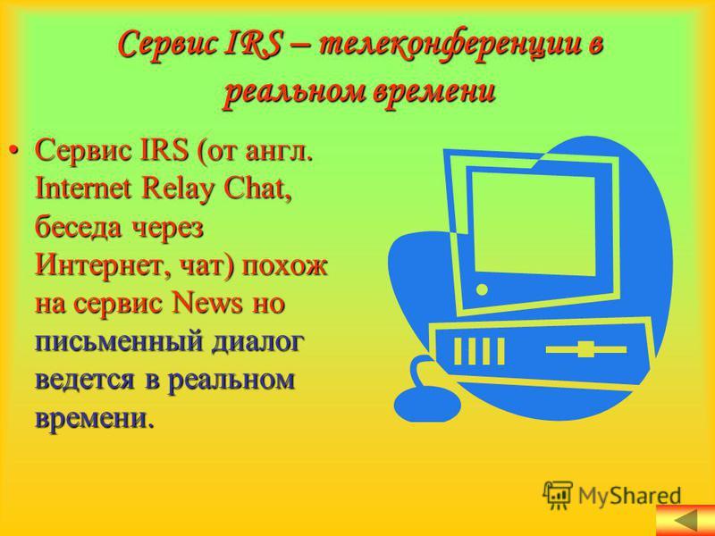 Сервис IRS – телеконференции в реальном времени Сервис IRS (от англ. Internet Relay Chat, беседа через Интернет, чат) похож на сервис News но письменный диалог ведется в реальном времени.Сервис IRS (от англ. Internet Relay Chat, беседа через Интернет