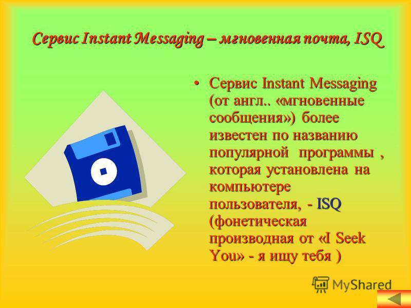 Сервис Instant Messaging (от англ.. «мгновенные сообщения») более известен по названию популярной программы, которая установлена на компьютере пользователя, - ISQ (фонетическая производная от «I Seek You» - я ищу тебя )Сервис Instant Messaging (от ан