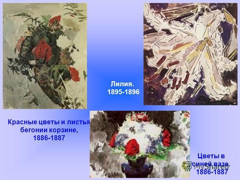 Красные цветы и листья бегонии корзине, 1886-1887 Лилия. 1895-1896 Цветы в синей вазе. 1886-1887