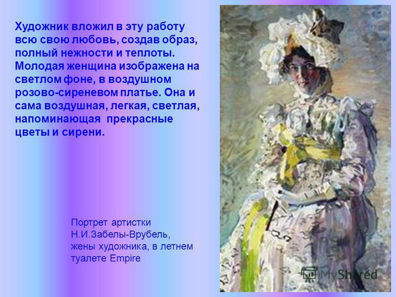 Портрет артистки Н.И.Забелы-Врубель, жены художника, в летнем туалете Empire Художник вложил в эту работу всю свою любовь, создав образ, полный нежности и теплоты. Молодая женщина изображена на светлом фоне, в воздушном розово-сиреневом платье. Она и