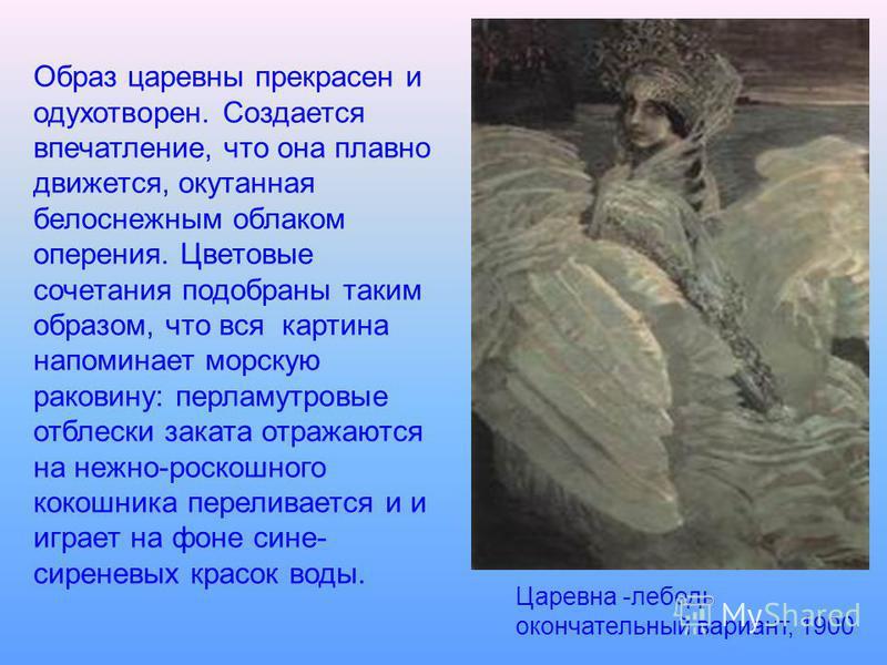 Царевна -лебедь окончательный вариант, 1900 Образ царевны прекрасен и одухотворен. Создается впечатление, что она плавно движется, окутанная белоснежным облаком оперения. Цветовые сочетания подобраны таким образом, что вся картина напоминает морскую