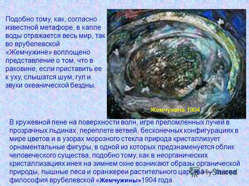 Жемчужина,1904 Подобно тому, как, согласно известной метафоре, в капле воды отражается весь мир, так во врублевской «Жемчужине» воплощено представление о том, что в раковине, если приставить ее к уху, слышатся шум, гул и звуки океанической бездны. В