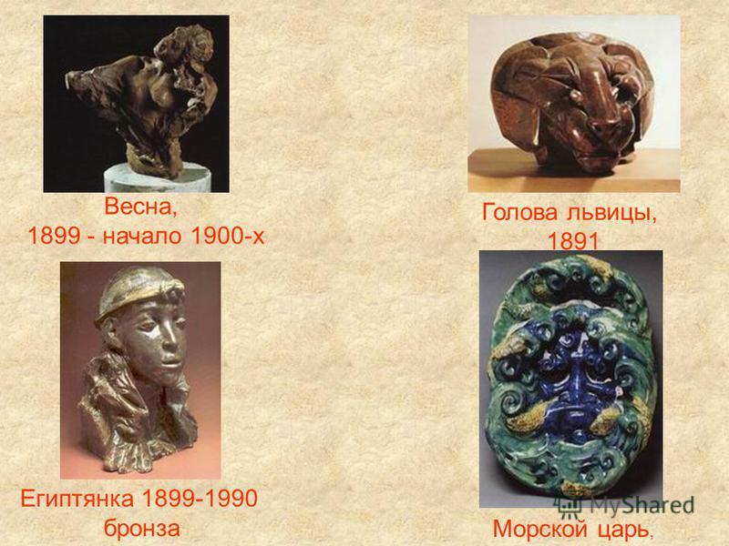 Весна, 1899 - начало 1900-х Голова львицы, 1891 Египтянка 1899-1990 бронза Морской царь,