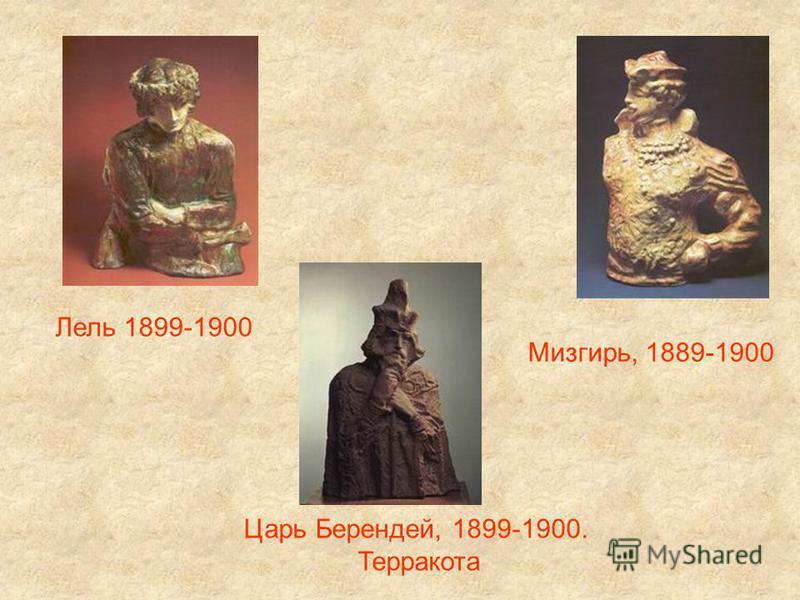 Лель 1899-1900 Мизгирь, 1889-1900 Царь Берендей, 1899-1900. Терракота