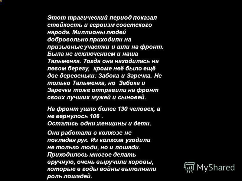 Этот трагический период показал стойкость и героизм советского народа. Миллионы людей добровольно приходили на призывные участки и шли на фронт. Была не исключением и наша Тальменка. Тогда она находилась на левом берегу, кроме неё было ещё две дереве