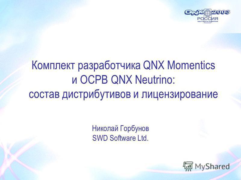 Комплект разработчика QNX Momentics и ОСРВ QNX Neutrino: состав дистрибутивов и лицензирование Николай Горбунов SWD Software Ltd.