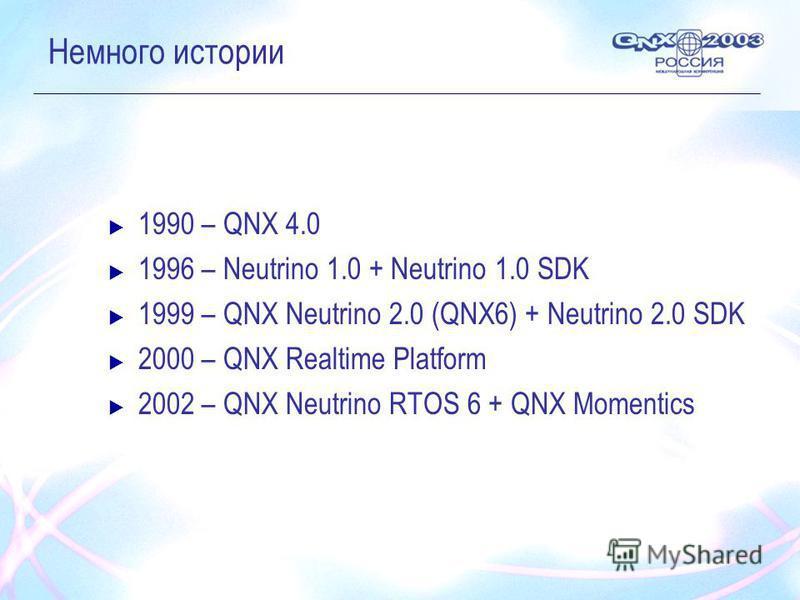 Немного истории 1990 – QNX 4.0 1996 – Neutrino 1.0 + Neutrino 1.0 SDK 1999 – QNX Neutrino 2.0 (QNX6) + Neutrino 2.0 SDK 2000 – QNX Realtime Platform 2002 – QNX Neutrino RTOS 6 + QNX Momentics