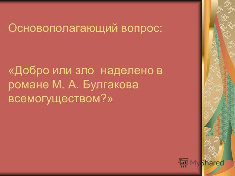 Основополагающий вопрос: «Добро или зло наделено в романе М. А. Булгакова всемогуществом?»