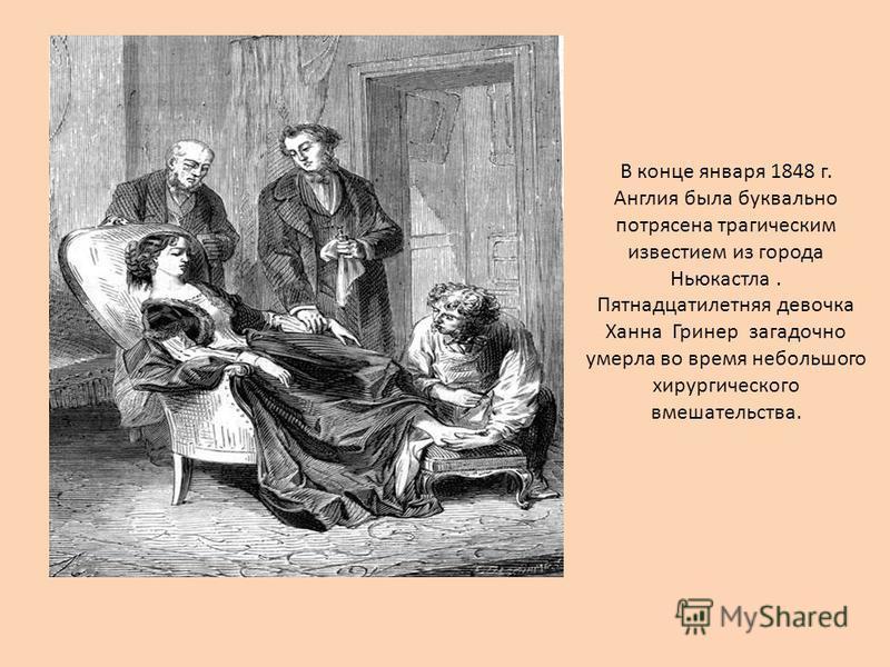 В конце января 1848 г. Англия была буквально потрясена трагическим известием из города Ньюкастла. Пятнадцатилетняя девочка Ханна Гринер загадочно умерла во время небольшого хирургического вмешательства.