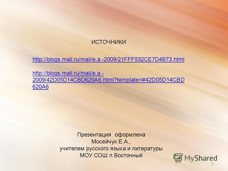 37 http://blogs.mail.ru/mail/e.a.-2009/21FFF532CE7D4B73.html http://blogs.mail.ru/mail/e.a.- 2009/42D05D14CBD620A6.html?template=#42D05D14CBD 620A6 ИСТОЧНИКИ Презентация оформлена Мосейчук Е.А., учителем русского языка и литературы МОУ СОШ п.Восточны