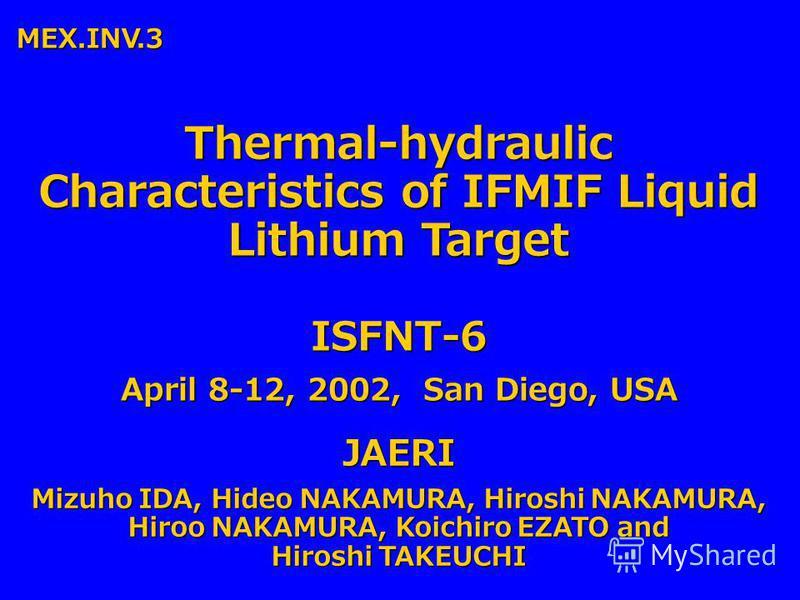 Thermal-hydraulic Characteristics of IFMIF Liquid Lithium Target JAERI Mizuho IDA, Hideo NAKAMURA, Hiroshi NAKAMURA, Hiroo NAKAMURA, Koichiro EZATO and Hiroshi TAKEUCHI ISFNT-6 April 8-12, 2002, San Diego, USA MEX.INV.3