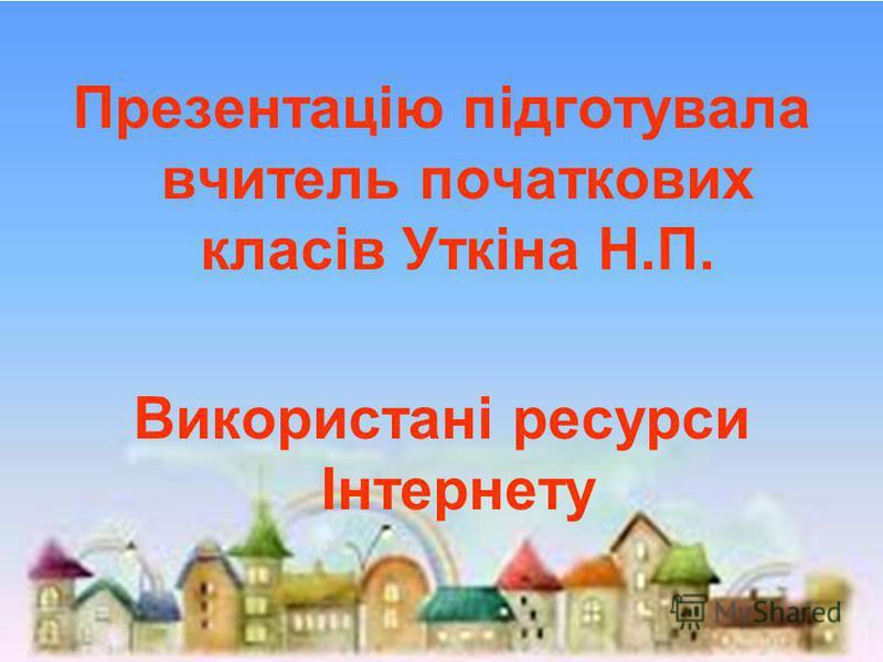 Презентацію підготувала вчитель початкових класів Уткіна Н.П. Використані ресурси Інтернету