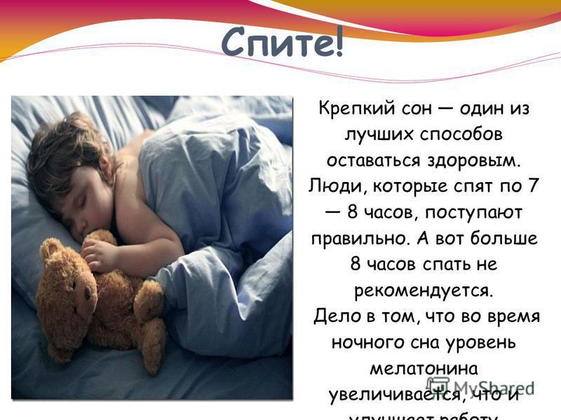 Спите! Крепкий сон один из лучших способов оставаться здоровым. Люди, которые спят по 7 8 часов, поступают правильно. А вот больше 8 часов спать не рекомендуется. Дело в том, что во время ночного сна уровень мелатонина увеличивается, что и улучшает р