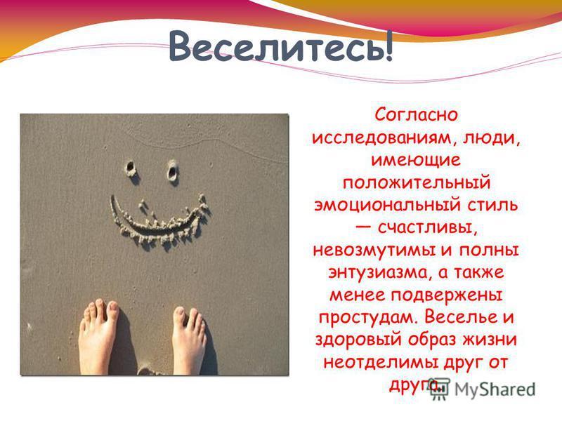 Веселитесь! Согласно исследованиям, люди, имеющие положительный эмоциональный стиль счастливы, невозмутимы и полны энтузиазма, а также менее подвержены простудам. Веселье и здоровый образ жизни неотделимы друг от друга.