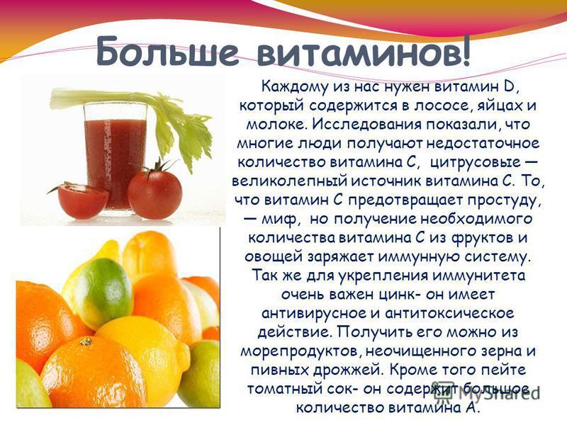 Больше витаминов! Каждому из нас нужен витамин D, который содержится в лососе, яйцах и молоке. Исследования показали, что многие люди получают недостаточное количество витамина C, цитрусовые великолепный источник витамина C. То, что витамин С предотв