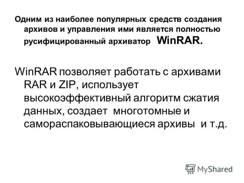 Одним из наиболее популярных средств создания архивов и управления ими является полностью русифицированный архиватор WinRAR. WinRAR позволяет работать с архивами RAR и ZIP, использует высокоэффективный алгоритм сжатия данных, создает многотомные и са
