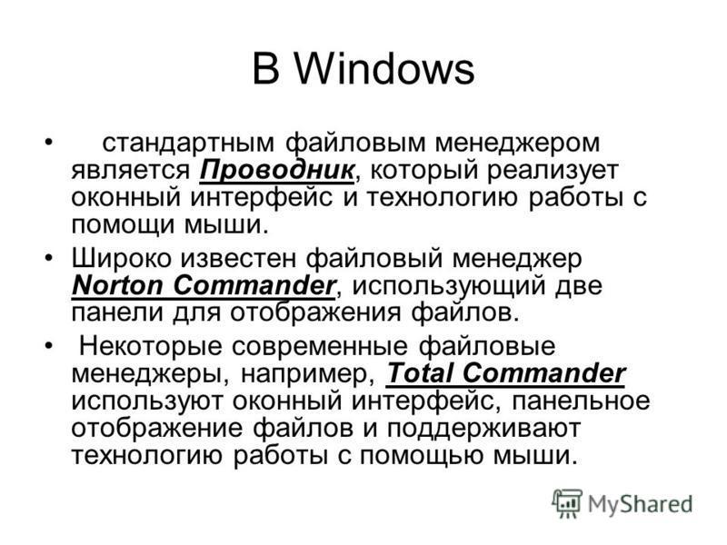 В Windows стандартным файловым менеджером является Проводник, который реализует оконный интерфейс и технологию работы с помощи мыши. Широко известен файловый менеджер Norton Commander, использующий две панели для отображения файлов. Некоторые совреме
