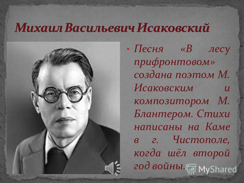 Песня «В лесу прифронтовом» создана поэтом М. Исаковским и композитором М. Блантером. Стихи написаны на Каме в г. Чистополе, когда шёл второй год войны.