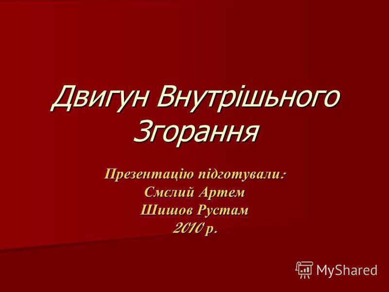 Двигун Внутрішьного Згорання Презентацію підготували : Смєлий Артем Шишов Рустам 2010 р.