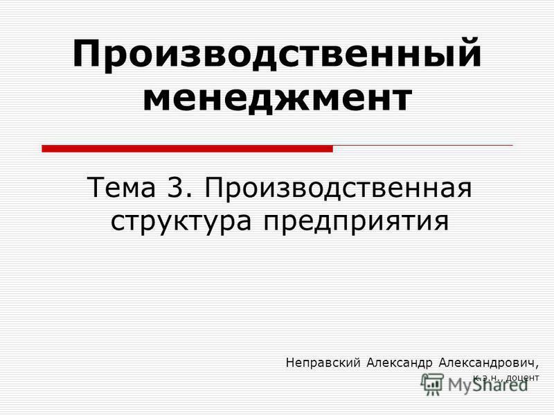 Тема 3. Производственная структура предприятия Неправский Александр Александрович, к.э.н., доцент Производственный менеджмент