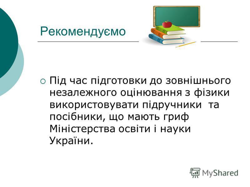 Рекомендуємо Під час підготовки до зовнішнього незалежного оцінювання з фізики використовувати підручники та посібники, що мають гриф Міністерства освіти і науки України.
