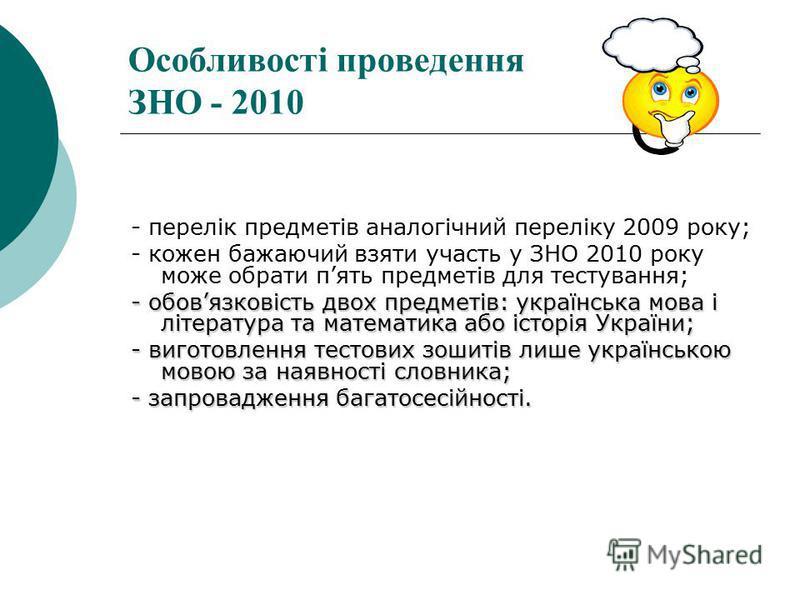 Особливості проведення ЗНО - 2010 - перелік предметів аналогічний переліку 2009 року; - кожен бажаючий взяти участь у ЗНО 2010 року може обрати пять предметів для тестування; - обовязковість двох предметів: українська мова і література та математика