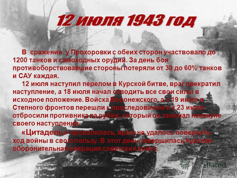 В сражении у Прохоровки с обеих сторон участвовало до 1200 танков и самоходных орудий. За день боя противоборствовавшие стороны потеряли от 30 до 60% танков и САУ каждая. 12 июля наступил перелом в Курской битве, враг прекратил наступление, а 18 июля
