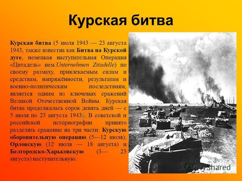 Курская битва Курская битва (5 июля 1943 23 августа 1943, также известна как Битва на Курской дуге, немецкая наступательная Операция «Цитадель» нем.Unternehmen Zitadelle) по своему размаху, привлекаемым силам и средствам, напряжённости, результатам и