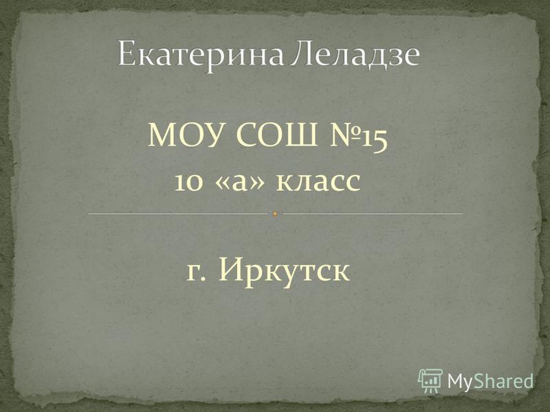 МОУ СОШ 15 10 «а» класс г. Иркутск