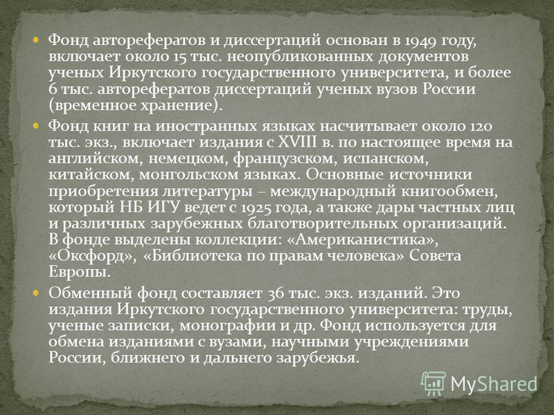 Фонд авторефератов и диссертаций основан в 1949 году, включает около 15 тыс. неопубликованных документов ученых Иркутского государственного университета, и более 6 тыс. авторефератов диссертаций ученых вузов России (временное хранение). Фонд книг на