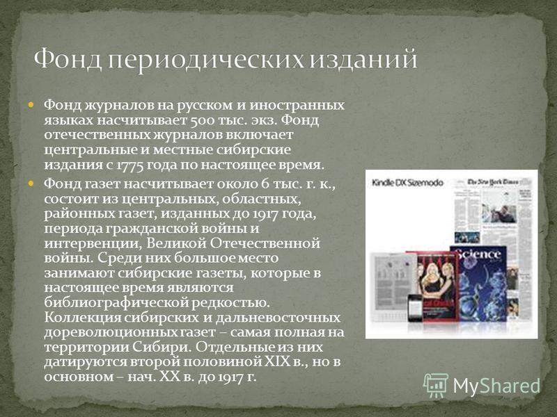 Фонд журналов на русском и иностранных языках насчитывает 500 тыс. экз. Фонд отечественных журналов включает центральные и местные сибирские издания с 1775 года по настоящее время. Фонд газет насчитывает около 6 тыс. г. к., состоит из центральных, об