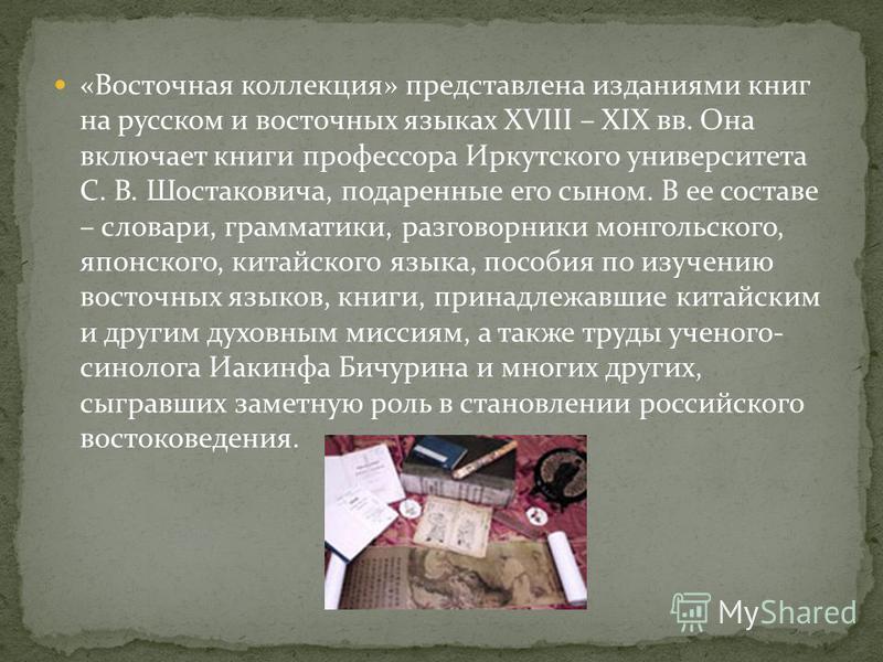 «Восточная коллекция» представлена изданиями книг на русском и восточных языках XVIII – XIX вв. Она включает книги профессора Иркутского университета С. В. Шостаковича, подаренные его сыном. В ее составе – словари, грамматики, разговорники монгольско