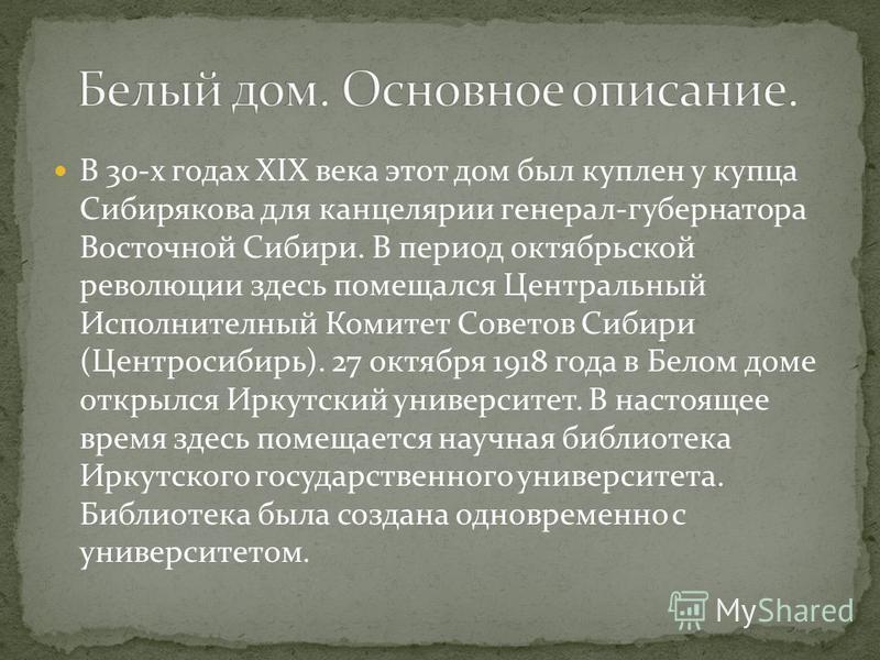 В 30-х годах XIX века этот дом был куплен у купца Сибирякова для канцелярии генерал-губернатора Восточной Сибири. В период октябрьской революции здесь помещался Центральный Исполнителный Комитет Советов Сибири (Центросибирь). 27 октября 1918 года в Б