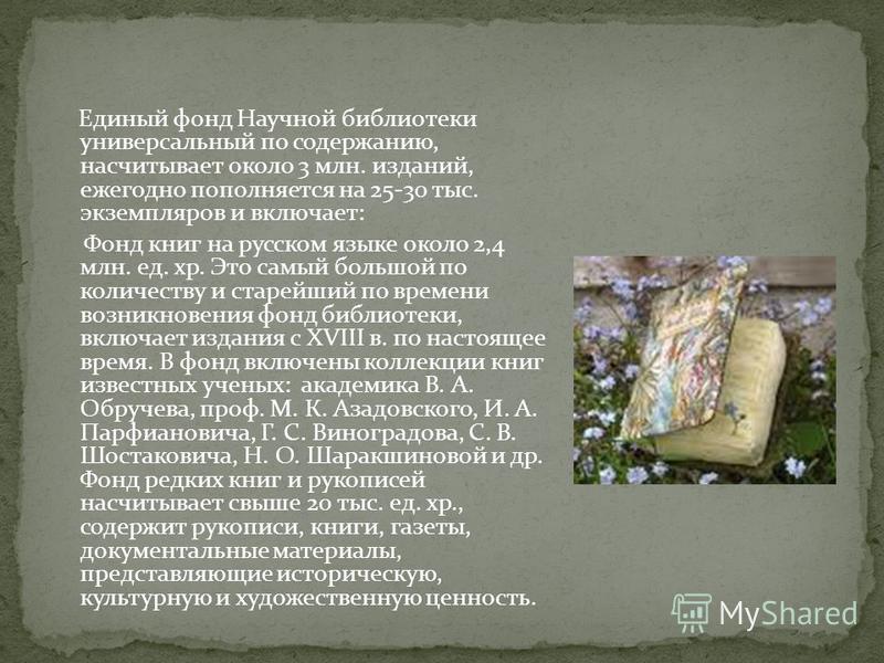 Единый фонд Научной библиотеки универсальный по содержанию, насчитывает около 3 млн. изданий, ежегодно пополняется на 25-30 тыс. экземпляров и включает: Фонд книг на русском языке около 2,4 млн. ед. хр. Это самый большой по количеству и старейший по