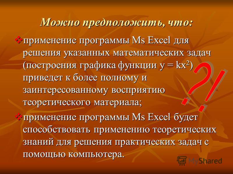 Можно предположить, что: применение программы Ms Excel для решения указанных математических задач (построения графика функции y = kx 2 ) приведет к более полному и заинтересованному восприятию теоретического материала; применение программы Ms Excel д