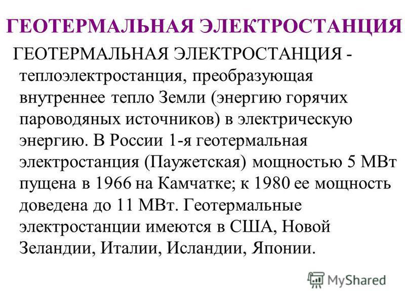 ГЕОТЕРМАЛЬНАЯ ЭЛЕКТРОСТАНЦИЯ ГЕОТЕРМАЛЬНАЯ ЭЛЕКТРОСТАНЦИЯ - теплоэлектростанция, преобразующая внутреннее тепло Земли (энергию горячих пароводяных источников) в электрическую энергию. В России 1-я геотермальная электростанция (Паужетская) мощностью 5