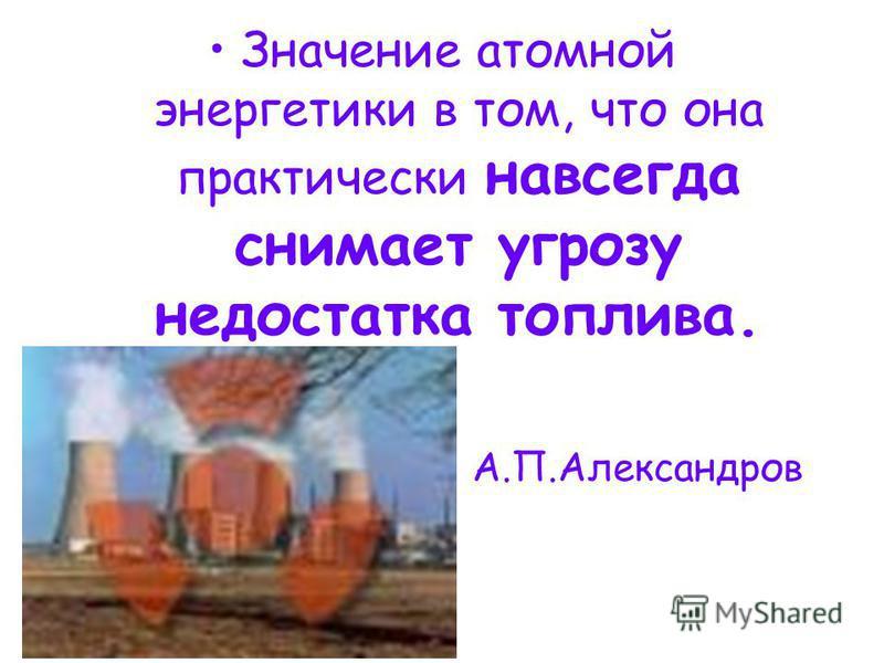 Значение атомной энергетики в том, что она практически навсегда снимает угрозу недостатка топлива. А.П.Александров