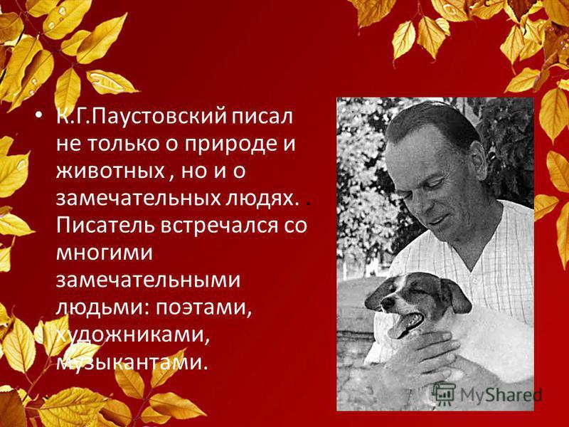 К.Г.Паустовский писал не только о природе и животных, но и о замечательных людях.. Писатель встречался со многими замечательными людьми: поэтами, художниками, музыкантами.