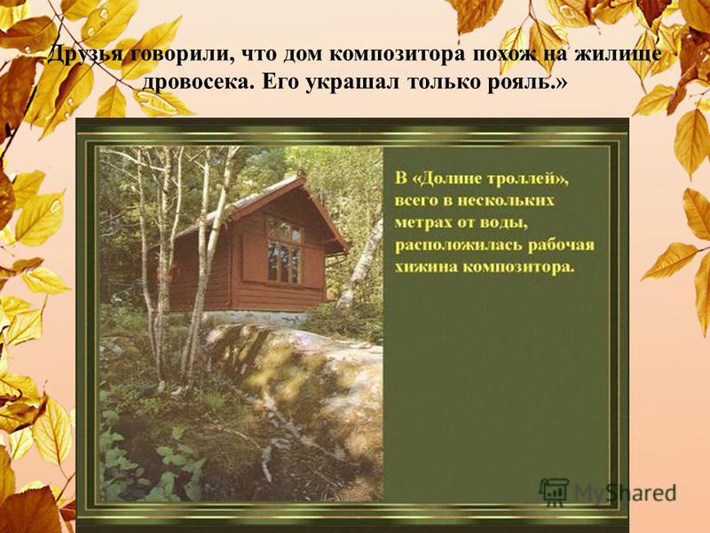 Друзья говорили, что дом композитора похож на жилище дровосека. Его украшал только рояль.»